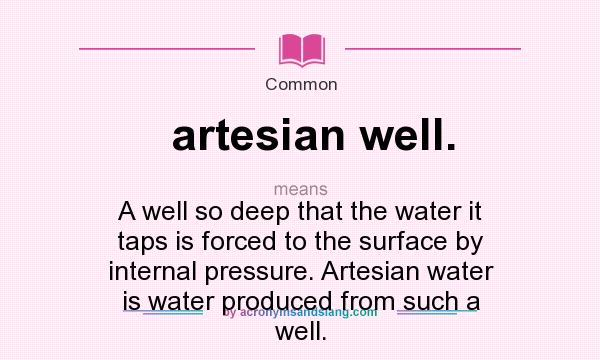 What does artesian well. mean? It stands for A well so deep that the water it taps is forced to the surface by internal pressure. Artesian water is water produced from such a well.