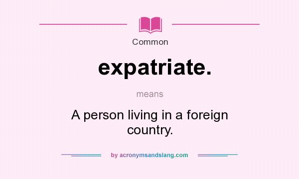 Superior Definition Of Expatriate.   Expatriate. Stands For A Person Living In A  Foreign Country.. By AcronymsAndSlang.com
