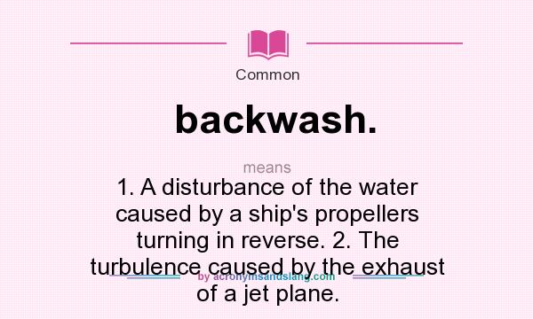 What does backwash. mean? It stands for 1. A disturbance of the water caused by a ship`s propellers turning in reverse. 2. The turbulence caused by the exhaust of a jet plane.