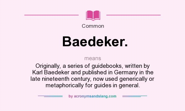 What does Baedeker. mean? It stands for Originally, a series of guidebooks, written by Karl Baedeker and published in Germany in the late nineteenth century, now used generically or metaphorically for guides in general.