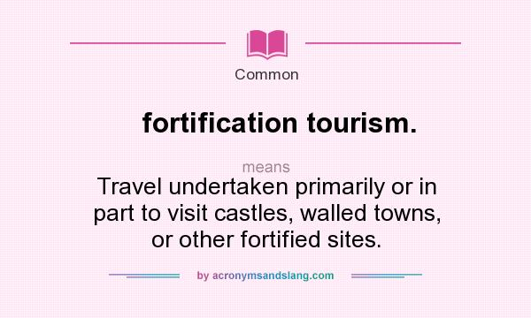 What does fortification tourism. mean? It stands for Travel undertaken primarily or in part to visit castles, walled towns, or other fortified sites.