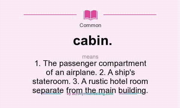 What does cabin. mean? It stands for 1. The passenger compartment of an airplane. 2. A ship`s stateroom. 3. A rustic hotel room separate from the main building.