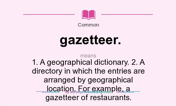 What does gazetteer. mean? It stands for 1. A geographical dictionary. 2. A directory in which the entries are arranged by geographical location. For example, a gazetteer of restaurants.