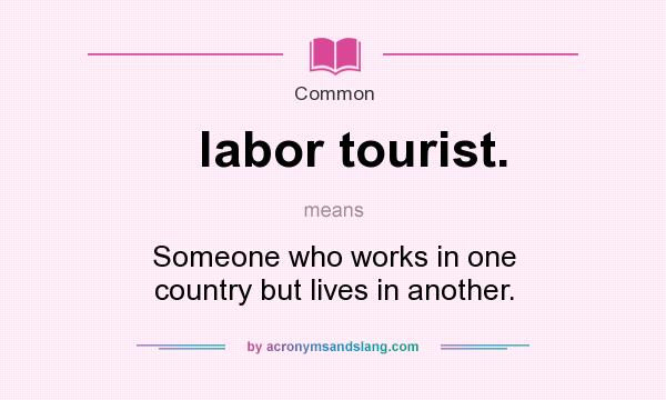 What does labor tourist. mean? It stands for Someone who works in one country but lives in another.