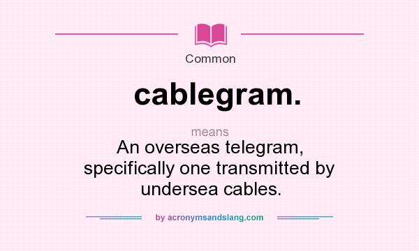 What does cablegram. mean? It stands for An overseas telegram, specifically one transmitted by undersea cables.
