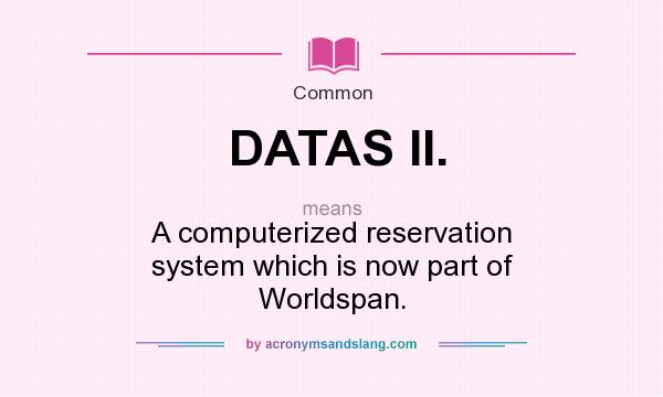 What does DATAS II. mean? It stands for A computerized reservation system which is now part of Worldspan.