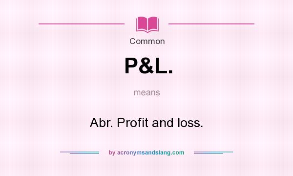 What does P&L. mean? It stands for Abr. Profit and loss.