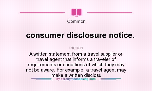 What does consumer disclosure notice. mean? It stands for A written statement from a travel supplier or travel agent that informs a traveler of requirements or conditions of which they may not be aware. For example, a travel agent may make a written disclosu