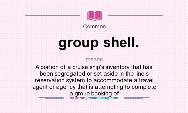 What does group shell. mean? It stands for A portion of a cruise ship`s inventory that has been segregated or set aside in the line`s reservation system to accommodate a travel agent or agency that is attempting to complete a group booking of