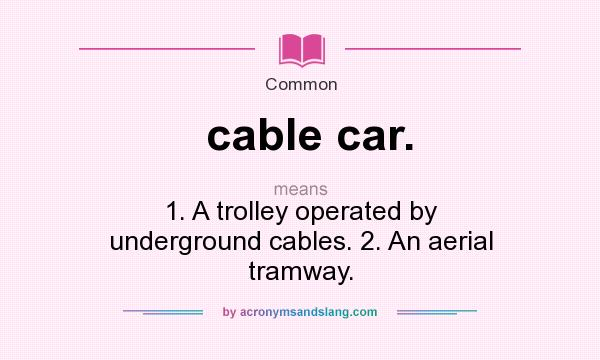 What does cable car. mean? It stands for 1. A trolley operated by underground cables. 2. An aerial tramway.
