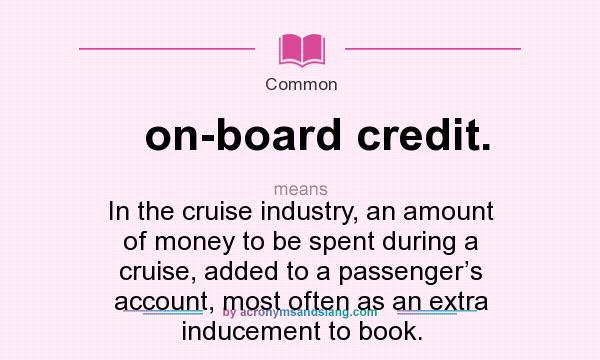 What does on-board credit. mean? It stands for In the cruise industry, an amount of money to be spent during a cruise, added to a passenger's account, most often as an extra inducement to book.