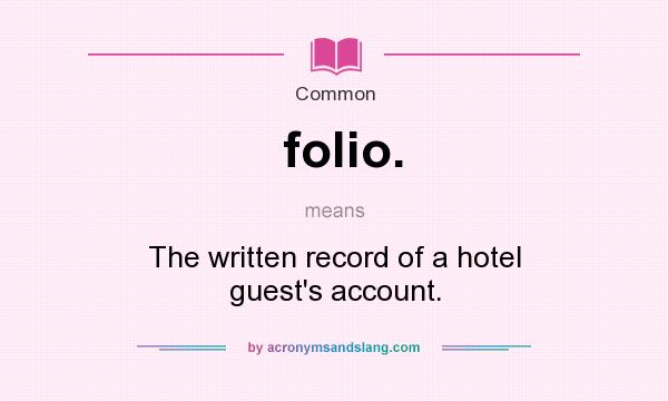 Awesome Definition Of Folio.   Folio. Stands For The Written Record Of A Hotel  Guest`s Account.. By AcronymsAndSlang.com