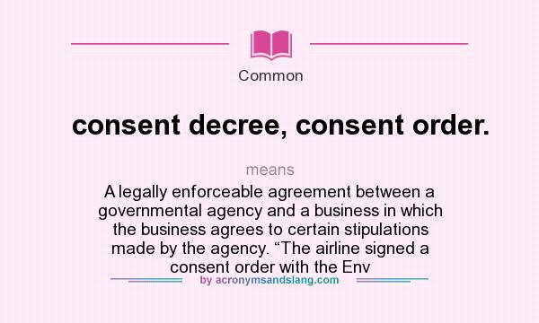"""What does consent decree, consent order. mean? It stands for A legally enforceable agreement between a governmental agency and a business in which the business agrees to certain stipulations made by the agency. """"The airline signed a consent order with the Env"""