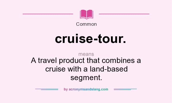 What does cruise-tour. mean? It stands for A travel product that combines a cruise with a land-based segment.