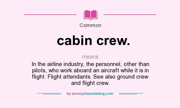 What does cabin crew. mean? It stands for In the airline industry, the personnel, other than pilots, who work aboard an aircraft while it is in flight. Flight attendants. See also ground crew and flight crew.