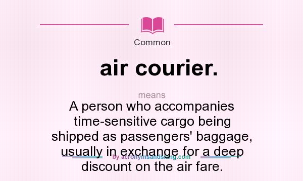 What does air courier. mean? It stands for A person who accompanies time-sensitive cargo being shipped as passengers` baggage, usually in exchange for a deep discount on the air fare.