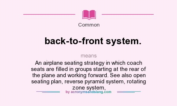 What does back-to-front system. mean? It stands for An airplane seating strategy in which coach seats are filled in groups starting at the rear of the plane and working forward. See also open seating plan, reverse pyramid system, rotating zone system,