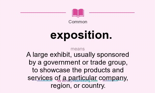 Definition Of Exposition.   Exposition. Stands For A Large Exhibit, Usually  Sponsored By A Government Or Trade Group, To Showcase The Products And  Services ...
