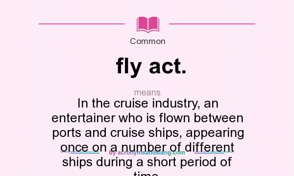 What does fly act. mean? It stands for In the cruise industry, an entertainer who is flown between ports and cruise ships, appearing once on a number of different ships during a short period of time.