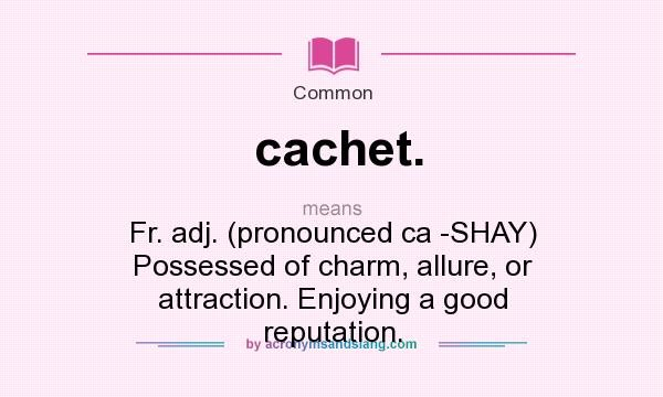 What does cachet. mean? It stands for Fr. adj. (pronounced ca -SHAY) Possessed of charm, allure, or attraction. Enjoying a good reputation.
