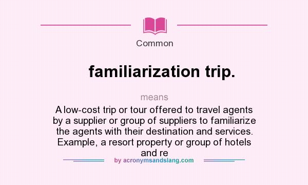 What does familiarization trip. mean? It stands for A low-cost trip or tour offered to travel agents by a supplier or group of suppliers to familiarize the agents with their destination and services. Example, a resort property or group of hotels and re