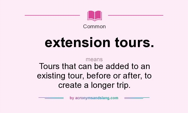 What does extension tours. mean? It stands for Tours that can be added to an existing tour, before or after, to create a longer trip.