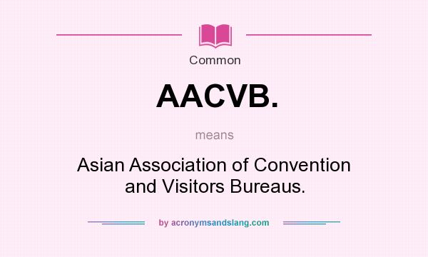 What does AACVB. mean? It stands for Asian Association of Convention and Visitors Bureaus.