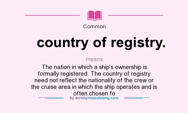 What does country of registry. mean? It stands for The nation in which a ship`s ownership is formally registered. The country of registry need not reflect the nationality of the crew or the cruise area in which the ship operates and is often chosen fo