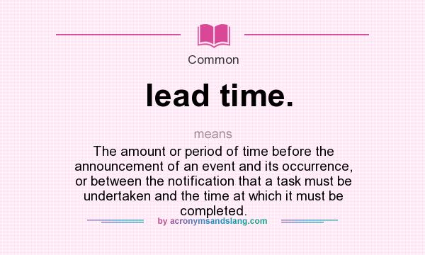 What does lead time. mean? It stands for The amount or period of time before the announcement of an event and its occurrence, or between the notification that a task must be undertaken and the time at which it must be completed.