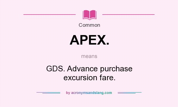 Definition Of APEX.   APEX. Stands For GDS. Advance Purchase Excursion  Fare.. By AcronymsAndSlang.com