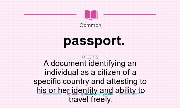 What does passport. mean? It stands for A document identifying an individual as a citizen of a specific country and attesting to his or her identity and ability to travel freely.
