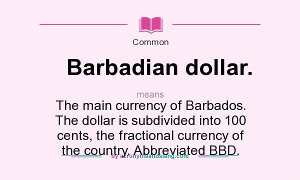 What does Barbadian dollar. mean? It stands for The main currency of Barbados. The dollar is subdivided into 100 cents, the fractional currency of the country. Abbreviated BBD.