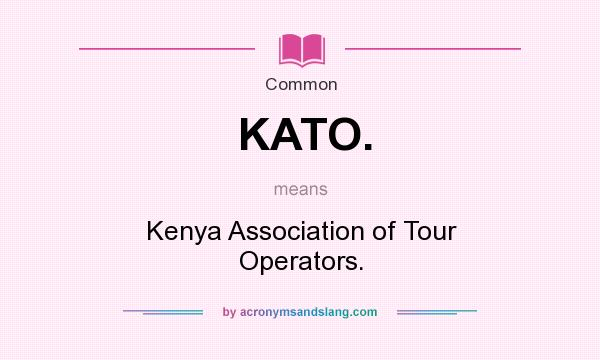 What does KATO. mean? It stands for Kenya Association of Tour Operators.