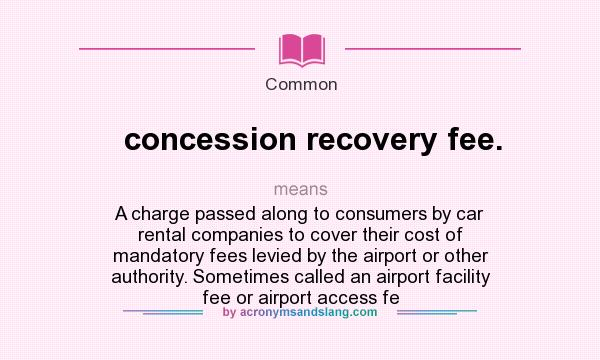 What does concession recovery fee. mean? It stands for A charge passed along to consumers by car rental companies to cover their cost of mandatory fees levied by the airport or other authority. Sometimes called an airport facility fee or airport access fe