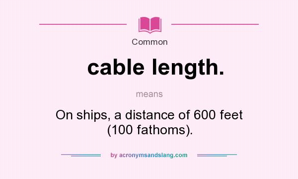 What does cable length. mean? It stands for On ships, a distance of 600 feet (100 fathoms).