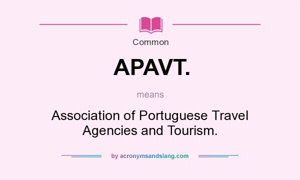 What does APAVT. mean? It stands for Association of Portuguese Travel Agencies and Tourism.