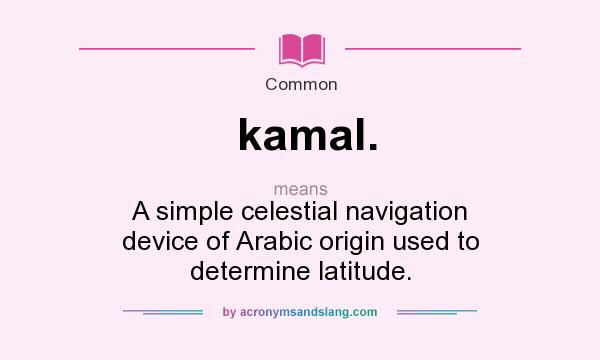 What does kamal. mean? It stands for A simple celestial navigation device of Arabic origin used to determine latitude.