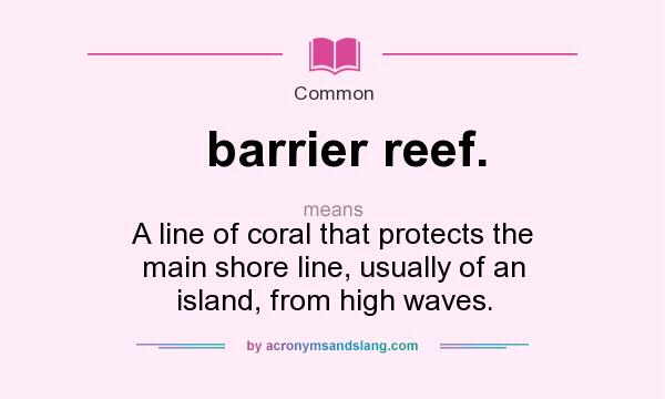 What does barrier reef. mean? It stands for A line of coral that protects the main shore line, usually of an island, from high waves.