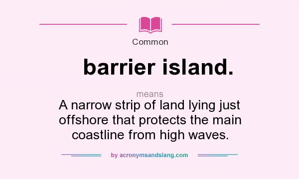 What does barrier island. mean? It stands for A narrow strip of land lying just offshore that protects the main coastline from high waves.
