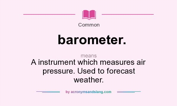 What does barometer. mean? It stands for A instrument which measures air pressure. Used to forecast weather.