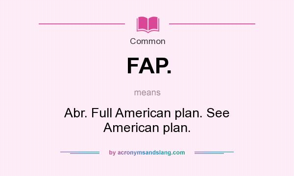 What does FAP. mean? It stands for Abr. Full American plan. See American plan.