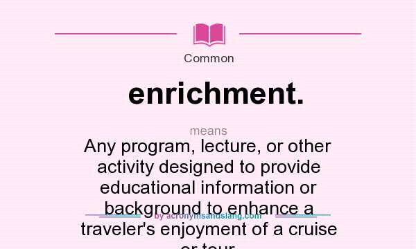 Definition Of Enrichment.   Enrichment. Stands For Any Program, Lecture, Or  Other Activity Designed To Provide Educational Information Or Background To  ...