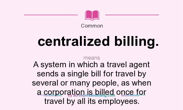 What does centralized billing. mean? It stands for A system in which a travel agent sends a single bill for travel by several or many people, as when a corporation is billed once for travel by all its employees.