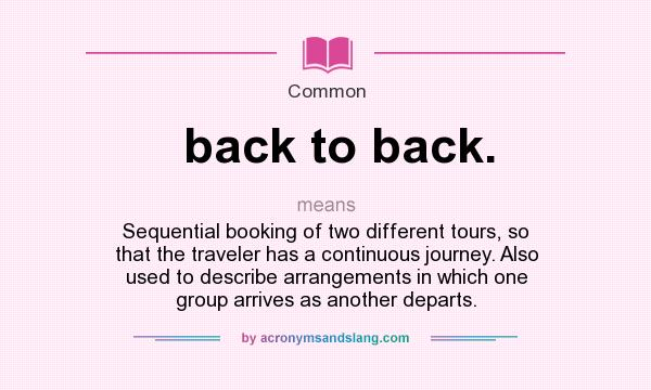 What does back to back. mean? It stands for Sequential booking of two different tours, so that the traveler has a continuous journey. Also used to describe arrangements in which one group arrives as another departs.