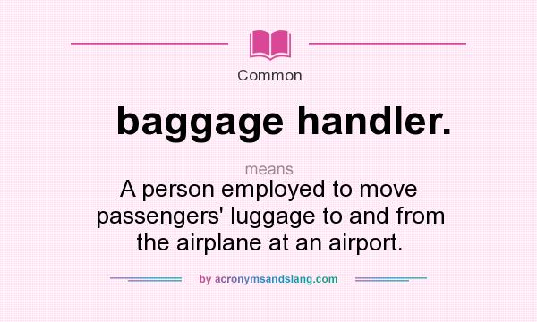 What does baggage handler. mean? It stands for A person employed to move passengers` luggage to and from the airplane at an airport.