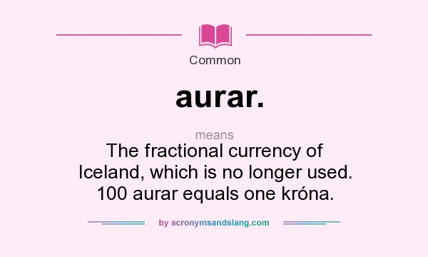 What does aurar. mean? It stands for The fractional currency of Iceland, which is no longer used. 100 aurar equals one króna.