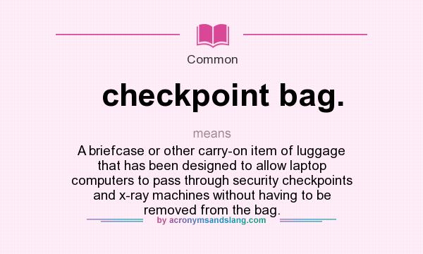 What does checkpoint bag. mean? It stands for A briefcase or other carry-on item of luggage that has been designed to allow laptop computers to pass through security checkpoints and x-ray machines without having to be removed from the bag.