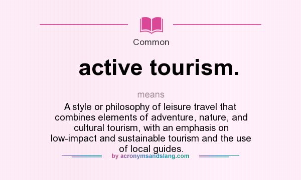 What does active tourism. mean? It stands for A style or philosophy of leisure travel that combines elements of adventure, nature, and cultural tourism, with an emphasis on low-impact and sustainable tourism and the use of local guides.