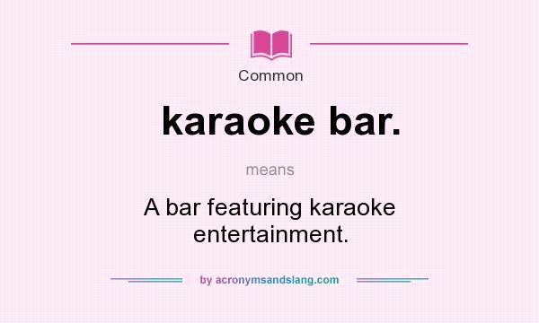 What does karaoke bar. mean? It stands for A bar featuring karaoke entertainment.