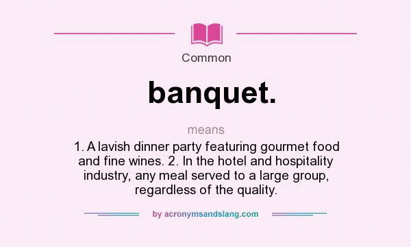 What does banquet. mean? It stands for 1. A lavish dinner party featuring gourmet food and fine wines. 2. In the hotel and hospitality industry, any meal served to a large group, regardless of the quality.